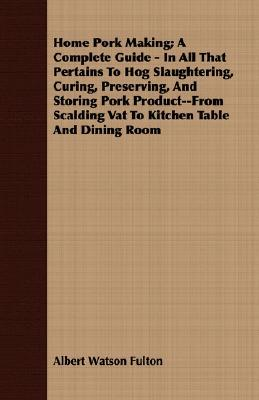 Home Pork Making; A Complete Guide - In All That Pertains to Hog Slaughtering, Curing, Preserving, and Storing Pork Product--From Scalding Vat to Kitchen Table