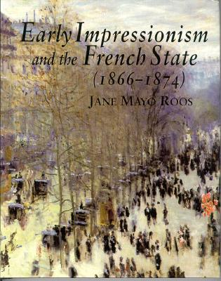 Early Impressionism and the French State by Jane Mayo Roos