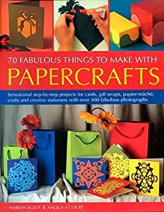 70 Fabulous Things to Make with Papercrafts: Sensational Step-By-Step Projects for Cards, Gift-Wraps, Papier-Mache, Crafts and Creative Stationery with Over 400 Fabulous Photographs