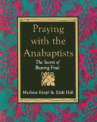 Praying with the Anabaptists: The Secret of Bearing Fruit