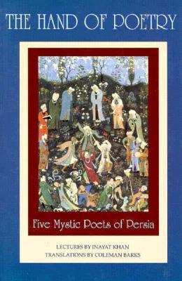 The Hand of Poetry: Five Mystic Poets of Persia: Translations from the Poems of Sanai, Attar, Rumi, Saadi and Hafiz
