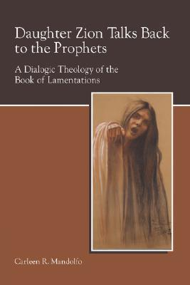 Daughter Zion Talks Back to the Prophets A Dialogic Theology of the Book of Lamentations