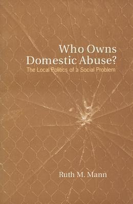 Who Owns Domestic Abuse The Local Politics of a Social Problem