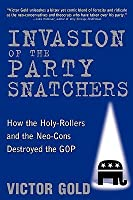 Invasion of the Party Snatchers: How the Holy-Rollers and the Neo-Cons Destroyed the GOP