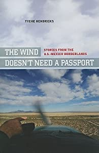 The Wind Doesn't Need a Passport: Stories from the U.S.-Mexico Borderlands