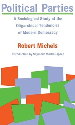 Political Parties : A Sociological Study of the Oligarchical Tendencies of Modern Democracy