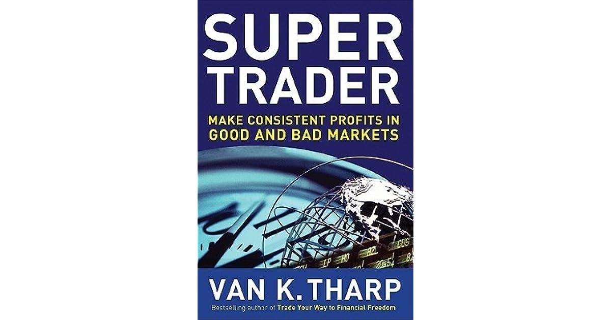 Super Trader Make Consistent Profits In Good And Bad Markets By Van K Tharp