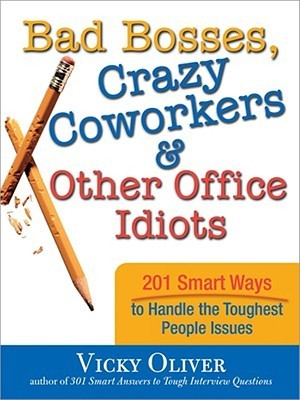 Bad-Bosses-Crazy-Coworkers-Other-Office-Idiots-201-Smart-Ways-to-Handle-the-Toughest-People-Issues