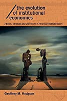 The Evolution of Institutional Economics: Agency, Structure and Darwinism in American Institutionalism