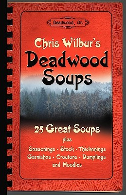 Deadwood Soups: 25 Great Soups plus Seasonings, Stock, Thickenings, Garnishes, Croutons, Dumplings and Noodles