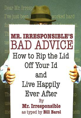 Mr. Irresponsible's Bad Advice: How to Rip the Lid Off Your Id and Live Happily Ever After