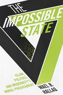 The Impossible State: Islam, Politics, and Modernity's Moral Predicament Book Cover