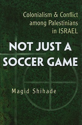Not Just a Soccer Game Colonialism and Conflict Among Palestinians in Israel