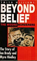 Beyond Belief: The Moors Murderers. The Story of Ian Brady and Myra Hindley