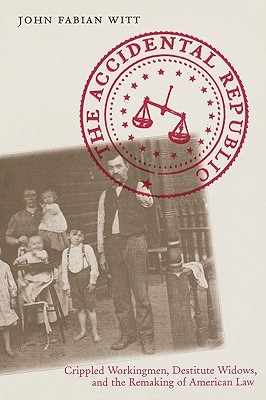 The Accidental Republic: Crippled Workingmen, Destitute Widows, and the Remaking of American Law