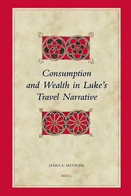 Consumption and Wealth in Luke's Travel Narrative (Biblical Interpretation Series)