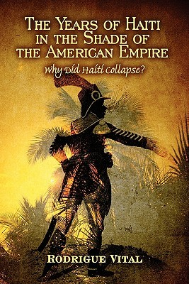The Years of Haiti in the Shade of the American Empire by Rodrigue Vital