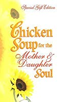 Chicken Soup for the Mother & Daughter Soul: Stories to Warm the Heart and Inspire the Spirit
