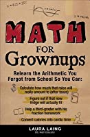 Math for Grownups: Re-Learn the Arithmetic You Forgot From School So You Can, Calculate how much that raise will really amount to (after taxes) Figure out if that new fridge will actually fit  Help a third grader with his fraction homework  Convert cal...