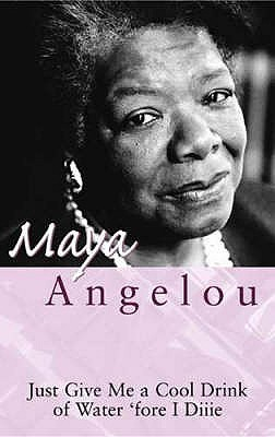 Just Give Me a Cool Drink of Water: 'Fore I Diiie: The Poetry of Maya Angelou. Oh Pray My Wings Are Gonna Fit Me Well