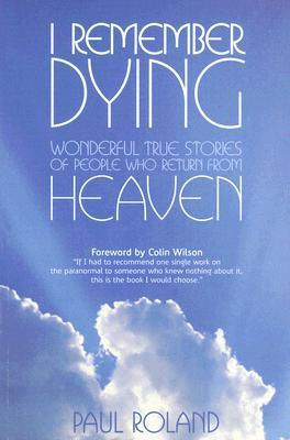I Remember Dying: Wonderful True Stories of People Who Return from Heaven