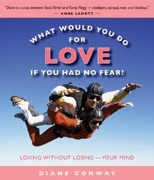 What Would You Do For Love If You Had No Fear Loving Without Losing Your Mind By Diane Conway