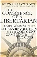 The Conscience of a Libertarian: Empowering the Citizen Revolution with God, Guns, Gambling, and Tax Cuts