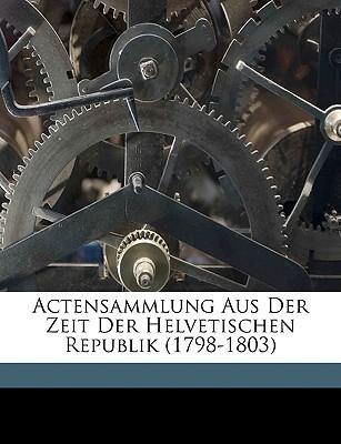 Actensammlung Aus Der Zeit Der Helvetischen Republik  by  Johannes Strickler