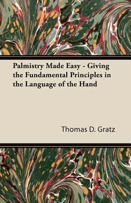 Palmistry Made Easy - Giving the Fundamental Principles in the Language of the Hand
