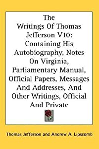 The Writings Of Thomas Jefferson V10: Containing His Autobiography, Notes On Virginia, Parliamentary Manual, Official Papers, Messages And Addresses, And Other Writings, Official And Private