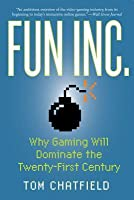 Fun Inc.: Why Gaming Will Dominate the Twenty-First Century