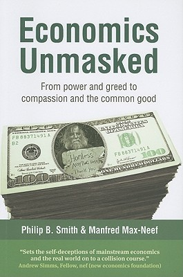 Economics Unmasked From Power and Greed to Compassion and the Common Good