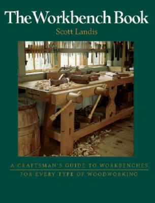 The Workbench Book A Craftsman S Guide To Workbenches For Every Type Of Woodworking By Scott Landis