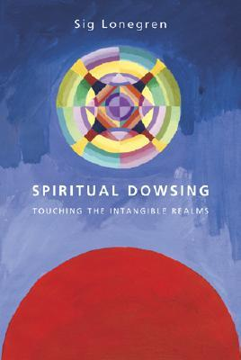 Spiritual Dowsing : Tools for Exploring the Intangible Realms: Touching the Intangible Realms