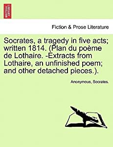 Socrates, a Tragedy in Five Acts; Written 1814. (Plan Du Po Me de Lothaire. -Extracts from Lothaire, an Unfinished Poem; And Other Detached Pieces.).