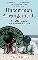 Uncommon Arrangements: Seven Marriages in Literary London, 1910-1939. Katie Roiphe