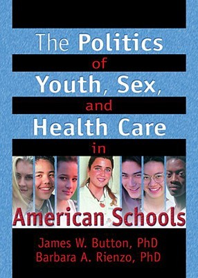 The Politics of Youth, Sex, and Health Care in American Schools (Haworth Health and Social Policy) (Haworth Health and Social Policy)