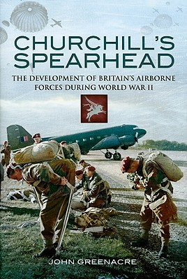 Churchill's Spearhead: The Development of Britain's Airborne Forces During the Second World War