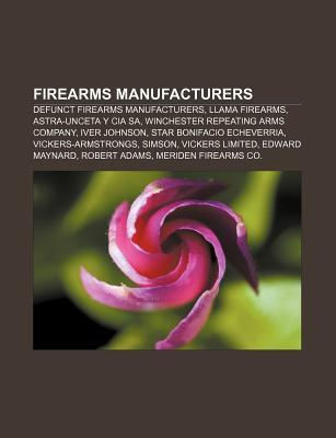 Firearms Manufacturers: Defunct Firearms Manufacturers, Llama Firearms, Astra-Unceta y CIA Sa, Winchester Repeating Arms Company, Iver Johnson