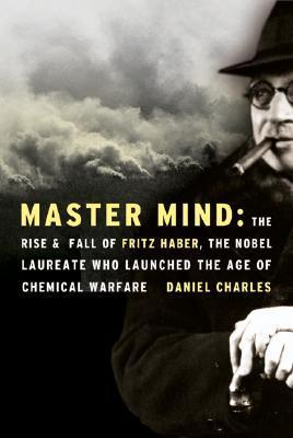 Master Mind The Rise and Fall of Fritz Haber the Nobel Laureate Who Launched the Age of Chemical Warfare by Daniel Charles