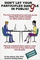 Dont Let Your Participles Dangle in Public!: The Most Comprehensive and Easy-To-Use Writing Style Guide Available