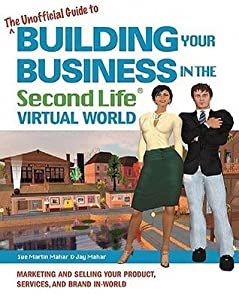 The Unofficial Guide to Building Your Business in the Second Life Virtual World: Marketing and Selling Your Product, Services, Business, and Brand In- World