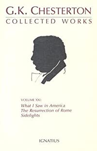 The Collected Works of G.K. Chesterton Volume 21: What I Saw in America; The Resurrection of Rome; Sidelights