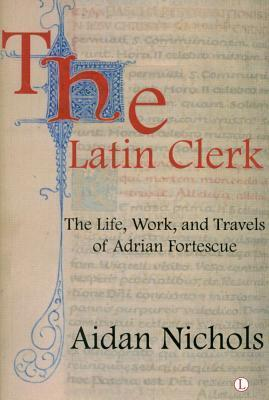 The Latin Clerk  The Life, Work and Travels of Adrian Fortescue