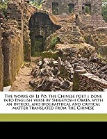 The Works Of Li Po, The Chinese Poet ;: Done Into English Verse By Shigeyoshi Obata, With An Introd. And Biographical And Critical Matter Translated From The Chinese
