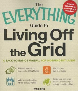 The Everything Guide to Living Off the Grid: A Back-to-Basics Manual for Independent Living