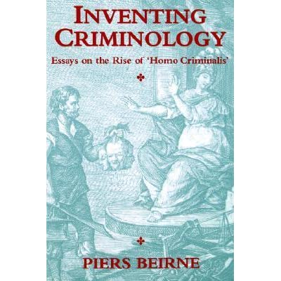 inventing criminology essays on the rise of homo criminalis by  inventing criminology essays on the rise of homo criminalis by piers beirne