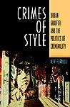 Crimes of Style: Urban Graffiti and the Politics of Criminality