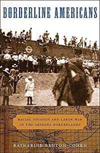 Borderline Americans: Racial Division and Labor War in the Arizona Borderlands