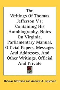 The Writings Of Thomas Jefferson V1: Containing His Autobiography, Notes On Virginia, Parliamentary Manual, Official Papers, Messages And Addresses, And Other Writings, Official And Private